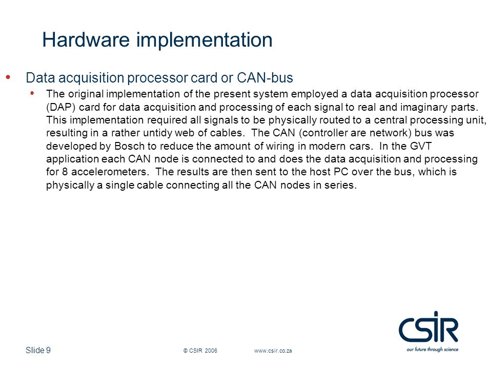 Slide 9 © CSIR 2006 www.csir.co.za Hardware implementation Data acquisition processor card or CAN-bus The original implementation of the present system employed a data acquisition processor (DAP) card for data acquisition and processing of each signal to real and imaginary parts.