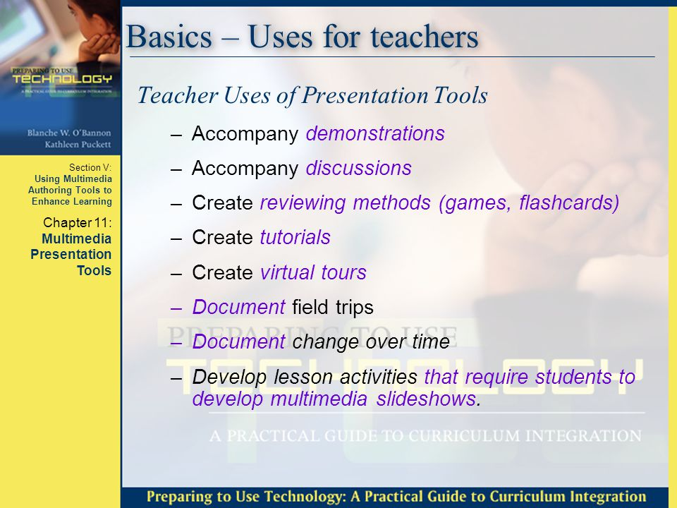 Section V: Using Multimedia Authoring Tools to Enhance Learning Chapter 11: Multimedia Presentation Tools Basics – Uses for teachers Teacher Uses of P