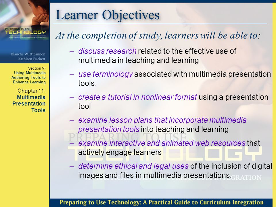 Section V: Using Multimedia Authoring Tools to Enhance Learning Chapter 11: Multimedia Presentation Tools Basics – Uses for Students Student Uses of Presentation Tools –Accompany student reports Book reports Biographies Summary reports: summary of information Directions (how to) Compare / Contrast Cause / Effect –Document field trips –Document community maps –Document change over time