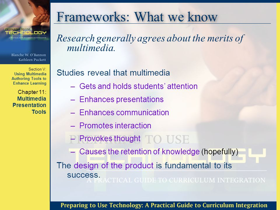 Section V: Using Multimedia Authoring Tools to Enhance Learning Chapter 11: Multimedia Presentation Tools Frameworks: What we know Learning depends on the design on the product/slideshow.