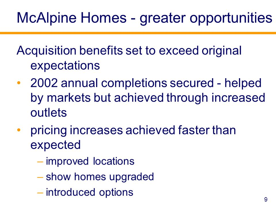 McAlpine Homes - greater opportunities Acquisition benefits set to exceed original expectations 2002 annual completions secured - helped by markets but achieved through increased outlets pricing increases achieved faster than expected –improved locations –show homes upgraded –introduced options 9