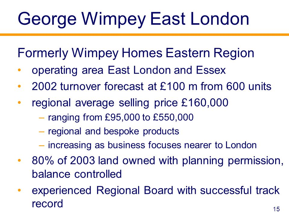 15 George Wimpey East London Formerly Wimpey Homes Eastern Region operating area East London and Essex 2002 turnover forecast at £100 m from 600 units regional average selling price £160,000 –ranging from £95,000 to £550,000 –regional and bespoke products –increasing as business focuses nearer to London 80% of 2003 land owned with planning permission, balance controlled experienced Regional Board with successful track record