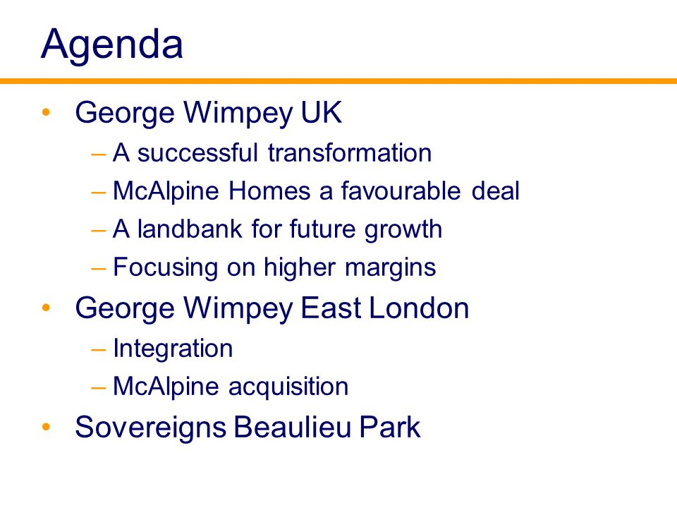 Agenda George Wimpey UK –A successful transformation –McAlpine Homes a favourable deal –A landbank for future growth –Focusing on higher margins George Wimpey East London –Integration –McAlpine acquisition Sovereigns Beaulieu Park