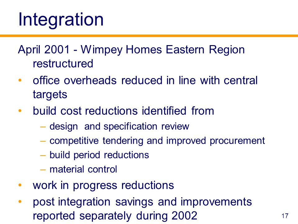 17 Integration April 2001 - Wimpey Homes Eastern Region restructured office overheads reduced in line with central targets build cost reductions identified from –design and specification review –competitive tendering and improved procurement –build period reductions –material control work in progress reductions post integration savings and improvements reported separately during 2002
