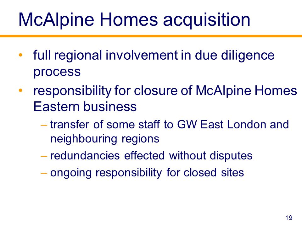 McAlpine Homes acquisition full regional involvement in due diligence process responsibility for closure of McAlpine Homes Eastern business –transfer of some staff to GW East London and neighbouring regions –redundancies effected without disputes –ongoing responsibility for closed sites 19