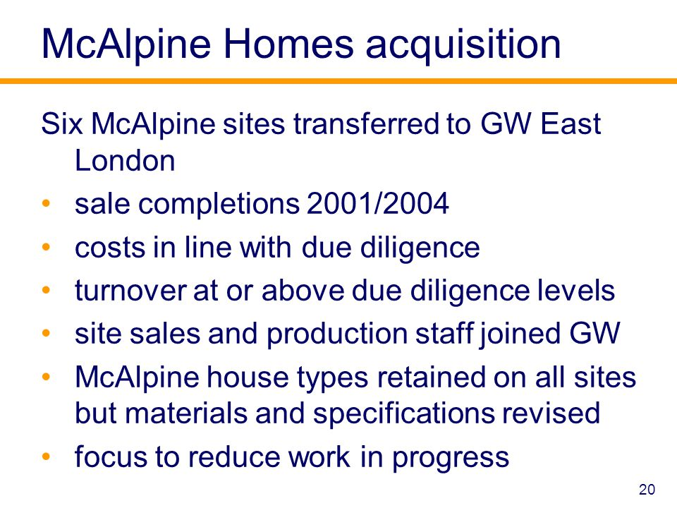 McAlpine Homes acquisition Six McAlpine sites transferred to GW East London sale completions 2001/2004 costs in line with due diligence turnover at or above due diligence levels site sales and production staff joined GW McAlpine house types retained on all sites but materials and specifications revised focus to reduce work in progress 20