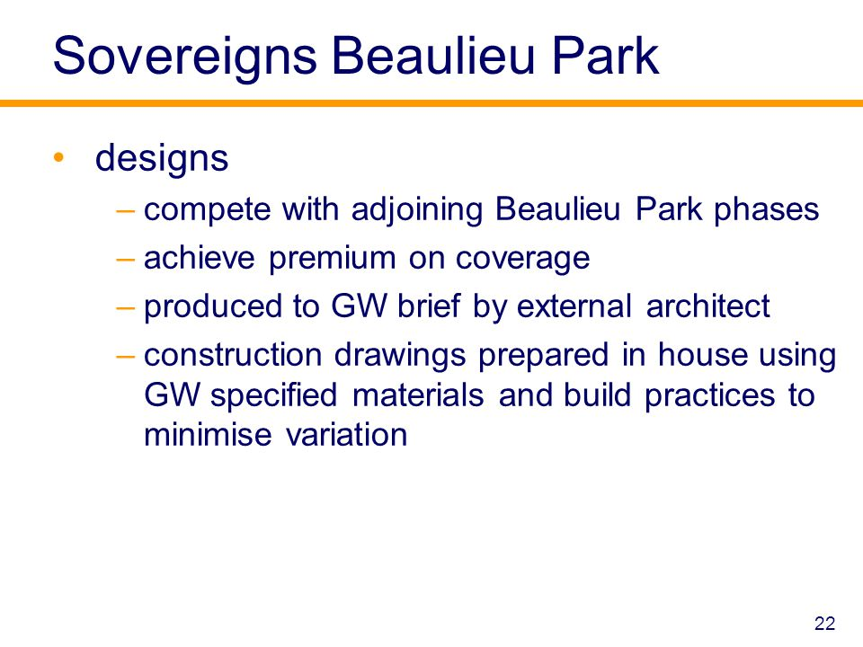 Sovereigns Beaulieu Park designs –compete with adjoining Beaulieu Park phases –achieve premium on coverage –produced to GW brief by external architect –construction drawings prepared in house using GW specified materials and build practices to minimise variation 22