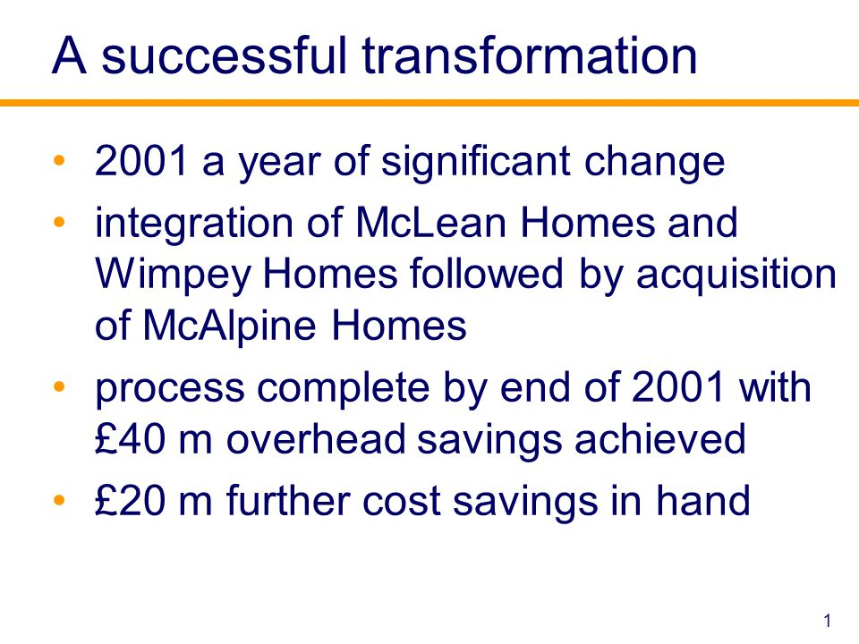 A successful transformation 2001 a year of significant change integration of McLean Homes and Wimpey Homes followed by acquisition of McAlpine Homes process complete by end of 2001 with £40 m overhead savings achieved £20 m further cost savings in hand 1