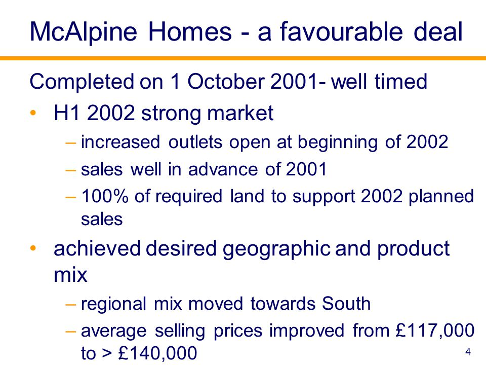 4 McAlpine Homes - a favourable deal Completed on 1 October 2001- well timed H1 2002 strong market –increased outlets open at beginning of 2002 –sales well in advance of 2001 –100% of required land to support 2002 planned sales achieved desired geographic and product mix –regional mix moved towards South –average selling prices improved from £117,000 to > £140,000