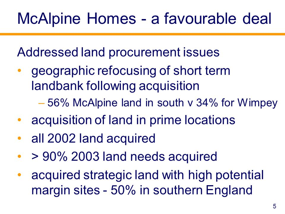 5 McAlpine Homes - a favourable deal Addressed land procurement issues geographic refocusing of short term landbank following acquisition –56% McAlpine land in south v 34% for Wimpey acquisition of land in prime locations all 2002 land acquired > 90% 2003 land needs acquired acquired strategic land with high potential margin sites - 50% in southern England