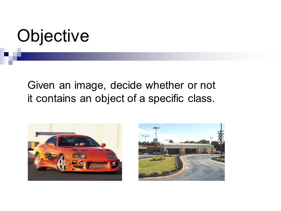 Objective Given an image, decide whether or not it contains an object of a specific class.
