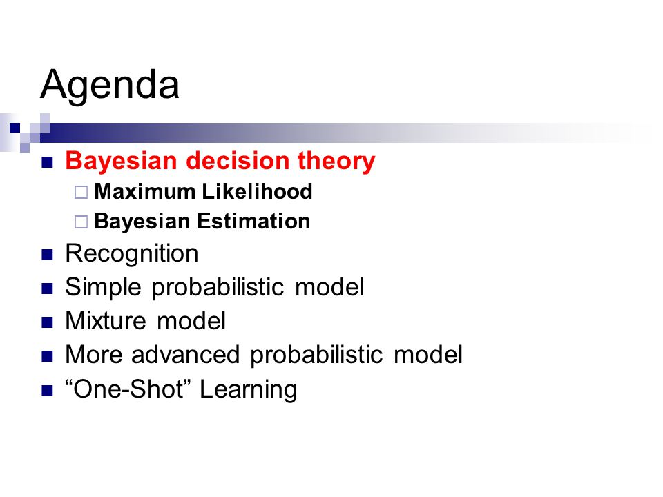 Agenda Bayesian decision theory  Maximum Likelihood  Bayesian Estimation Recognition Simple probabilistic model Mixture model More advanced probabilistic model One-Shot Learning