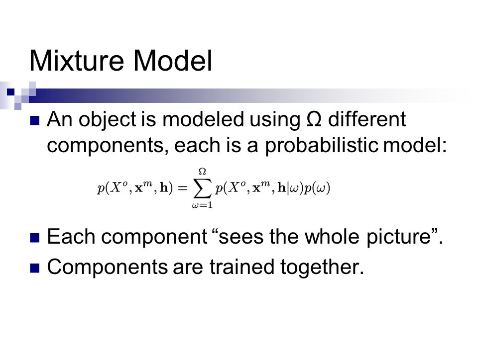 Mixture Model An object is modeled using Ω different components, each is a probabilistic model: Each component sees the whole picture .