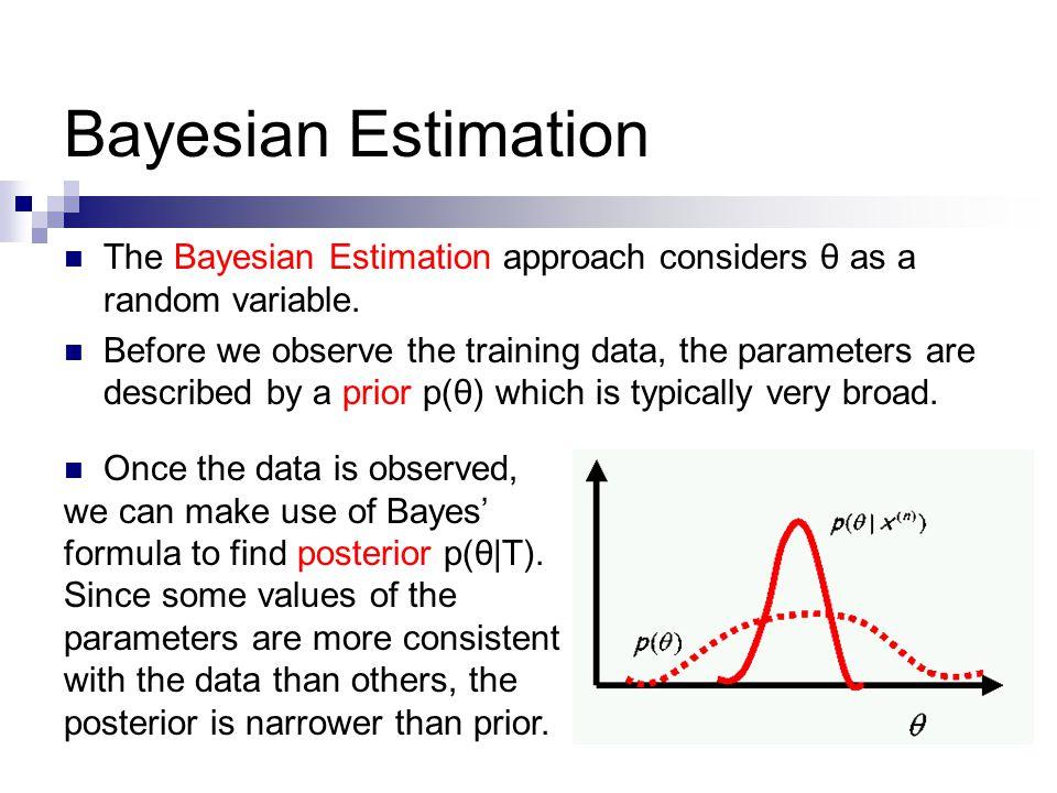 Bayesian Estimation The Bayesian Estimation approach considers θ as a random variable.