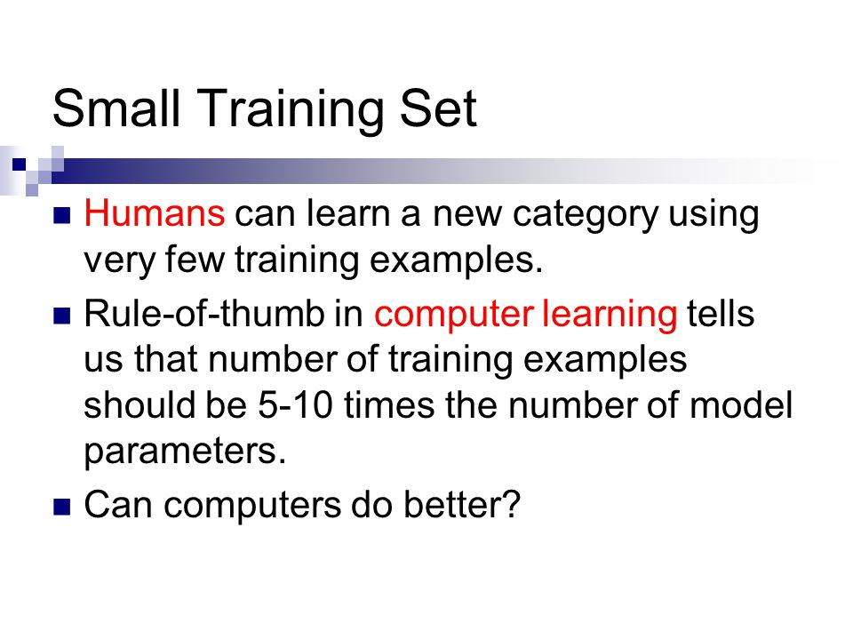 Small Training Set Humans can learn a new category using very few training examples.