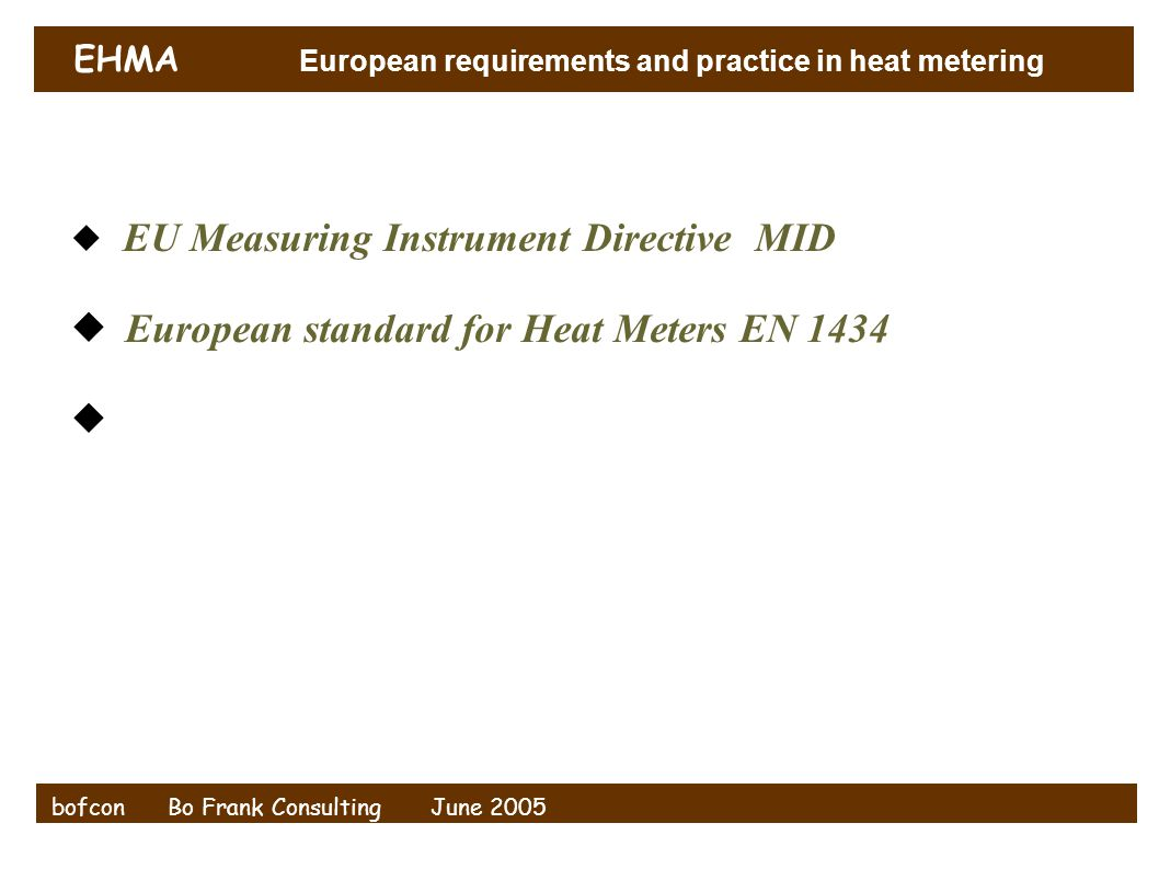 EHMA European requirements and practice in heat metering bofcon Bo Frank Consulting June 2005  EU Measuring Instrument Directive MID  European stand