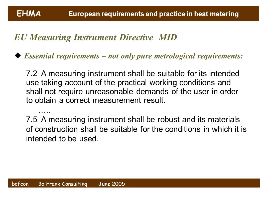 EHMA European requirements and practice in heat metering bofcon Bo Frank Consulting June 2005 EU Measuring Instrument Directive MID  Essential requirements – not only pure metrological requirements: 7.2 A measuring instrument shall be suitable for its intended use taking account of the practical working conditions and shall not require unreasonable demands of the user in order to obtain a correct measurement result.