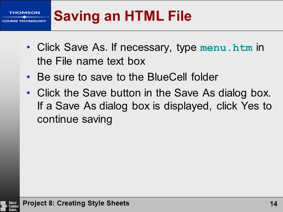 Project 8: Creating Style Sheets 14 Saving an HTML File Click Save As. If necessary, type menu.htm in the File name text box Be sure to save to the Bl