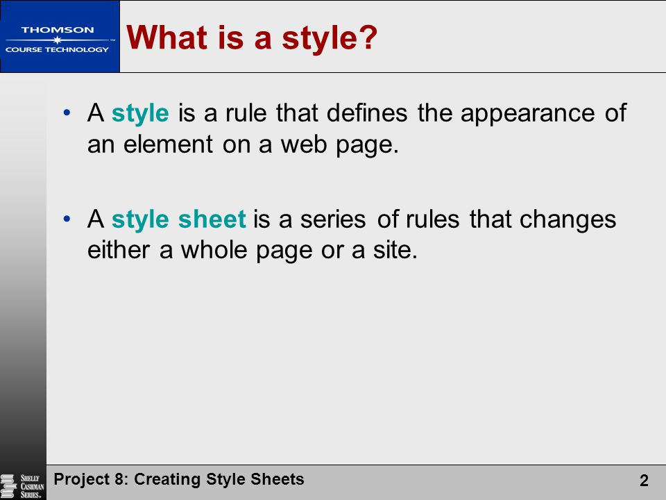 Project 8: Creating Style Sheets 2 What is a style? A style is a rule that defines the appearance of an element on a web page. A style sheet is a seri