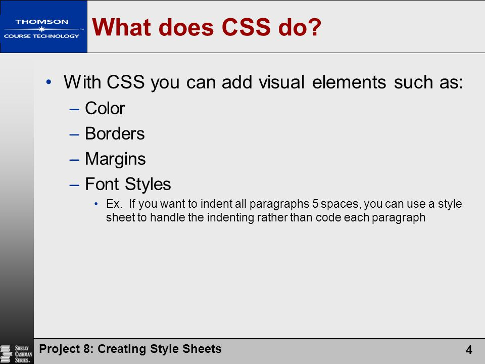 Project 8: Creating Style Sheets 4 What does CSS do? With CSS you can add visual elements such as: –Color –Borders –Margins –Font Styles Ex. If you wa