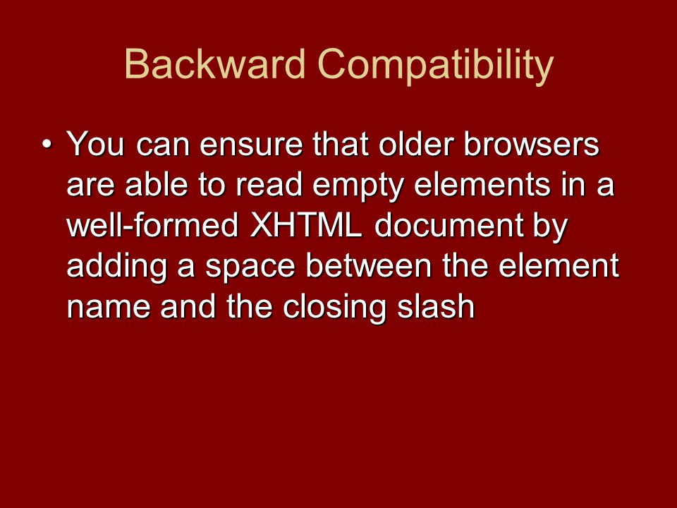 Backward Compatibility You can ensure that older browsers are able to read empty elements in a well-formed XHTML document by adding a space between th