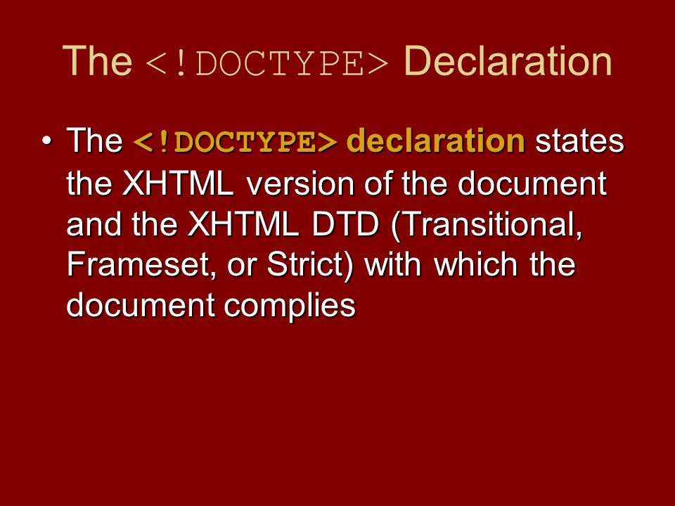 The Declaration The declaration states the XHTML version of the document and the XHTML DTD (Transitional, Frameset, or Strict) with which the document
