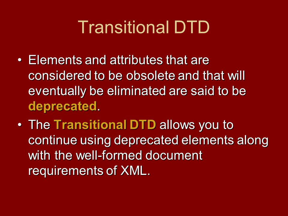 Transitional DTD Elements and attributes that are considered to be obsolete and that will eventually be eliminated are said to be deprecated.Elements and attributes that are considered to be obsolete and that will eventually be eliminated are said to be deprecated.
