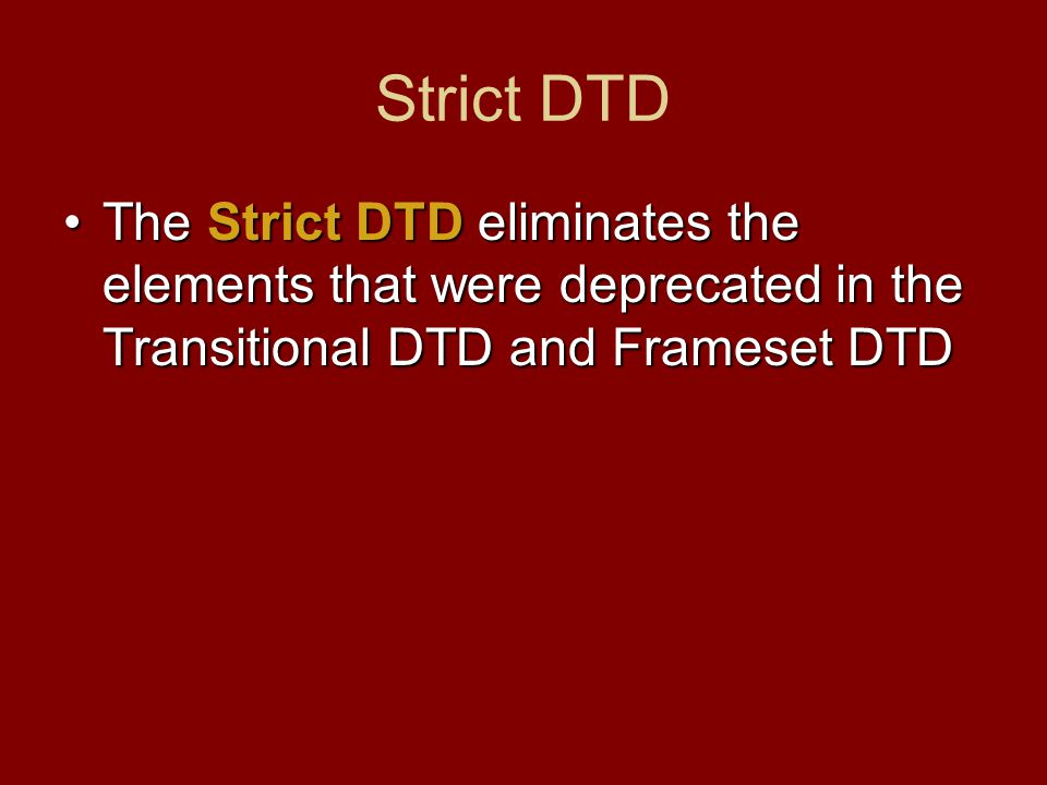 Strict DTD The Strict DTD eliminates the elements that were deprecated in the Transitional DTD and Frameset DTDThe Strict DTD eliminates the elements