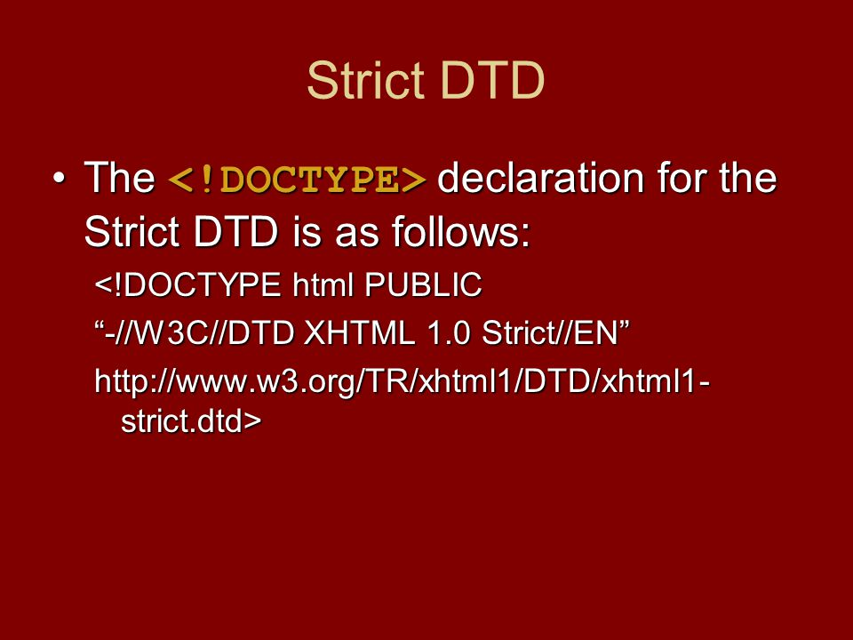 Strict DTD The declaration for the Strict DTD is as follows:The declaration for the Strict DTD is as follows: <!DOCTYPE html PUBLIC -//W3C//DTD XHTML 1.0 Strict//EN http://www.w3.org/TR/xhtml1/DTD/xhtml1- strict.dtd>
