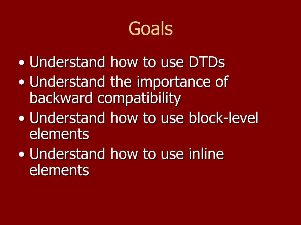Goals Understand how to use DTDsUnderstand how to use DTDs Understand the importance of backward compatibilityUnderstand the importance of backward co
