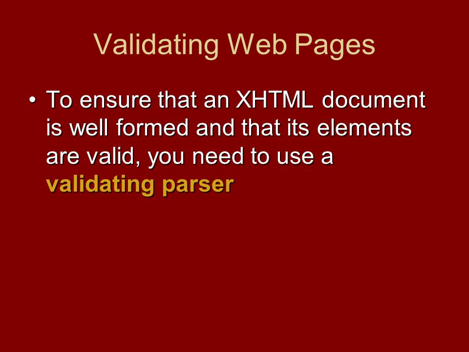 Validating Web Pages To ensure that an XHTML document is well formed and that its elements are valid, you need to use a validating parserTo ensure that an XHTML document is well formed and that its elements are valid, you need to use a validating parser