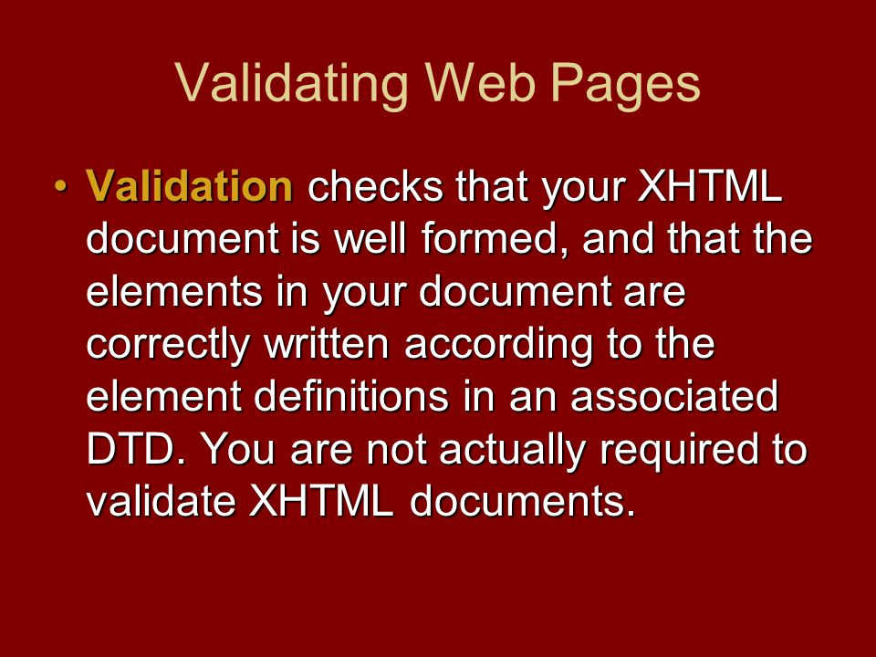 Validating Web Pages Validation checks that your XHTML document is well formed, and that the elements in your document are correctly written according