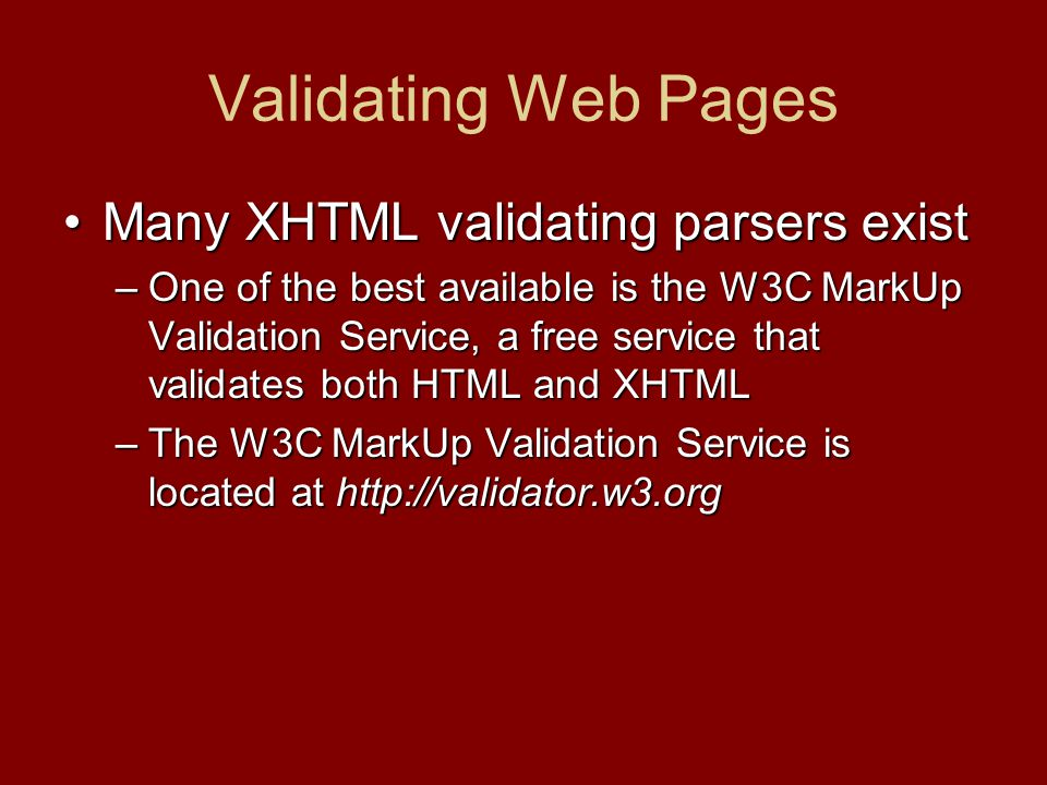 Validating Web Pages Many XHTML validating parsers existMany XHTML validating parsers exist –One of the best available is the W3C MarkUp Validation Service, a free service that validates both HTML and XHTML –The W3C MarkUp Validation Service is located at http://validator.w3.org
