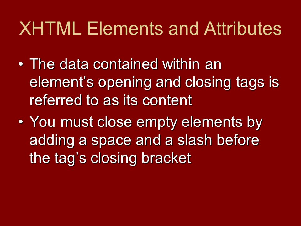 XHTML Elements and Attributes The data contained within an element's opening and closing tags is referred to as its contentThe data contained within a