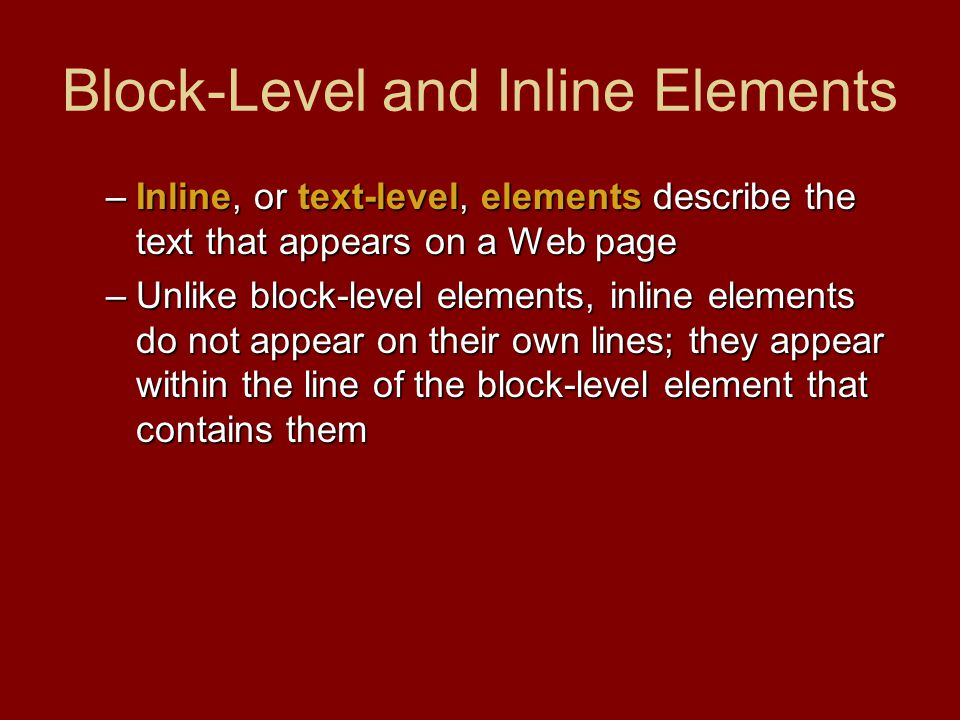 Block-Level and Inline Elements –Inline, or text-level, elements describe the text that appears on a Web page –Unlike block-level elements, inline elements do not appear on their own lines; they appear within the line of the block-level element that contains them