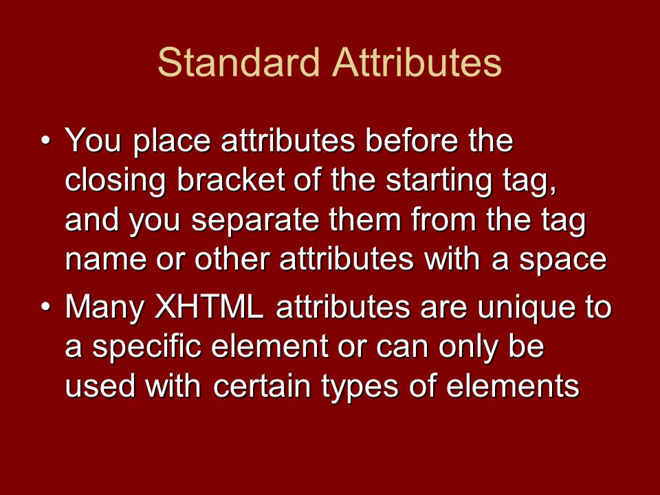 Standard Attributes You place attributes before the closing bracket of the starting tag, and you separate them from the tag name or other attributes with a spaceYou place attributes before the closing bracket of the starting tag, and you separate them from the tag name or other attributes with a space Many XHTML attributes are unique to a specific element or can only be used with certain types of elementsMany XHTML attributes are unique to a specific element or can only be used with certain types of elements
