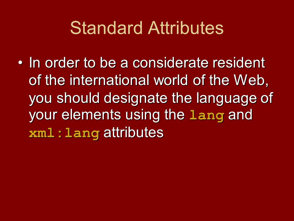 In order to be a considerate resident of the international world of the Web, you should designate the language of your elements using the lang and xml