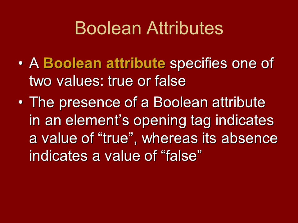 Boolean Attributes A Boolean attribute specifies one of two values: true or falseA Boolean attribute specifies one of two values: true or false The pr