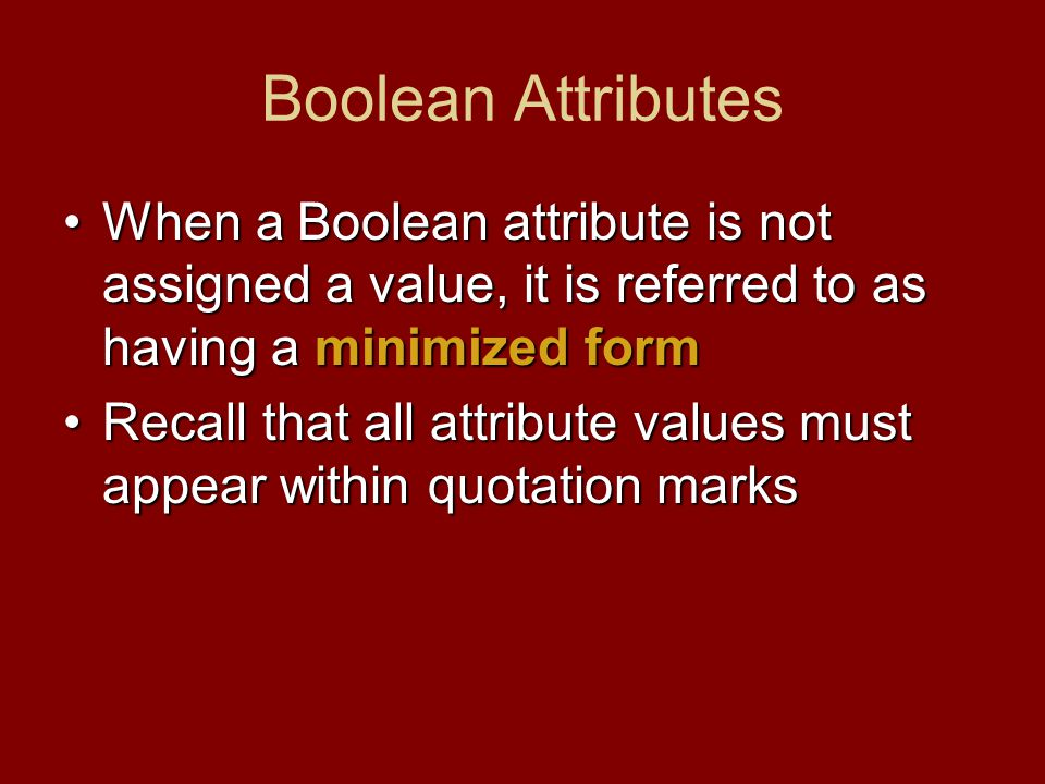 Boolean Attributes When a Boolean attribute is not assigned a value, it is referred to as having a minimized formWhen a Boolean attribute is not assigned a value, it is referred to as having a minimized form Recall that all attribute values must appear within quotation marksRecall that all attribute values must appear within quotation marks