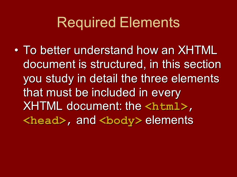 Required Elements To better understand how an XHTML document is structured, in this section you study in detail the three elements that must be included in every XHTML document: the,, and elementsTo better understand how an XHTML document is structured, in this section you study in detail the three elements that must be included in every XHTML document: the,, and elements