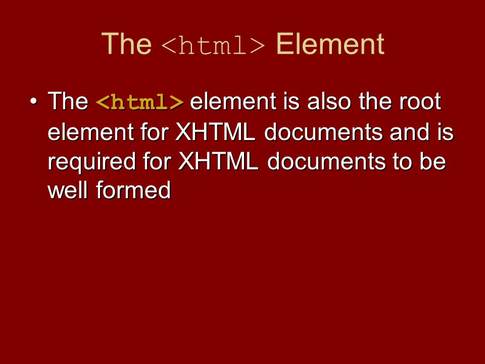 The Element The element is also the root element for XHTML documents and is required for XHTML documents to be well formedThe element is also the root element for XHTML documents and is required for XHTML documents to be well formed