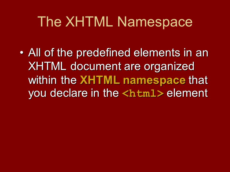 The XHTML Namespace All of the predefined elements in an XHTML document are organized within the XHTML namespace that you declare in the elementAll of the predefined elements in an XHTML document are organized within the XHTML namespace that you declare in the element