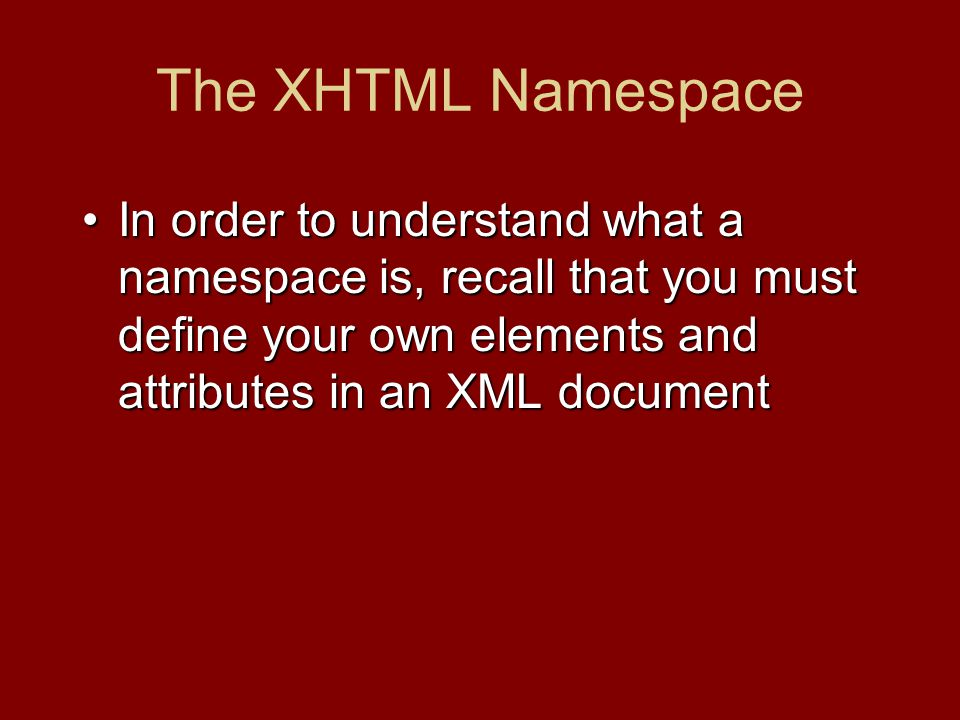 The XHTML Namespace In order to understand what a namespace is, recall that you must define your own elements and attributes in an XML documentIn orde