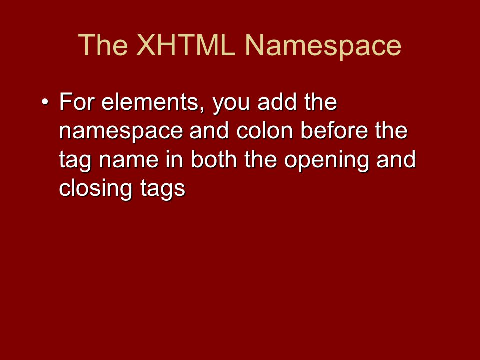 The XHTML Namespace For elements, you add the namespace and colon before the tag name in both the opening and closing tagsFor elements, you add the namespace and colon before the tag name in both the opening and closing tags
