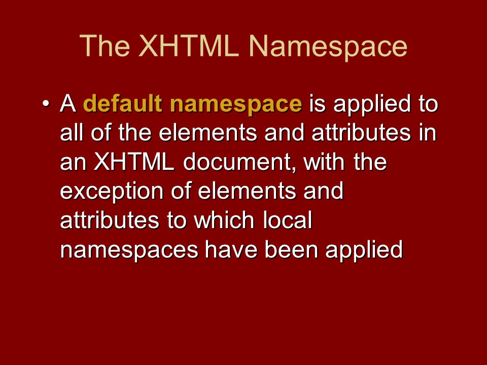 The XHTML Namespace A default namespace is applied to all of the elements and attributes in an XHTML document, with the exception of elements and attributes to which local namespaces have been appliedA default namespace is applied to all of the elements and attributes in an XHTML document, with the exception of elements and attributes to which local namespaces have been applied
