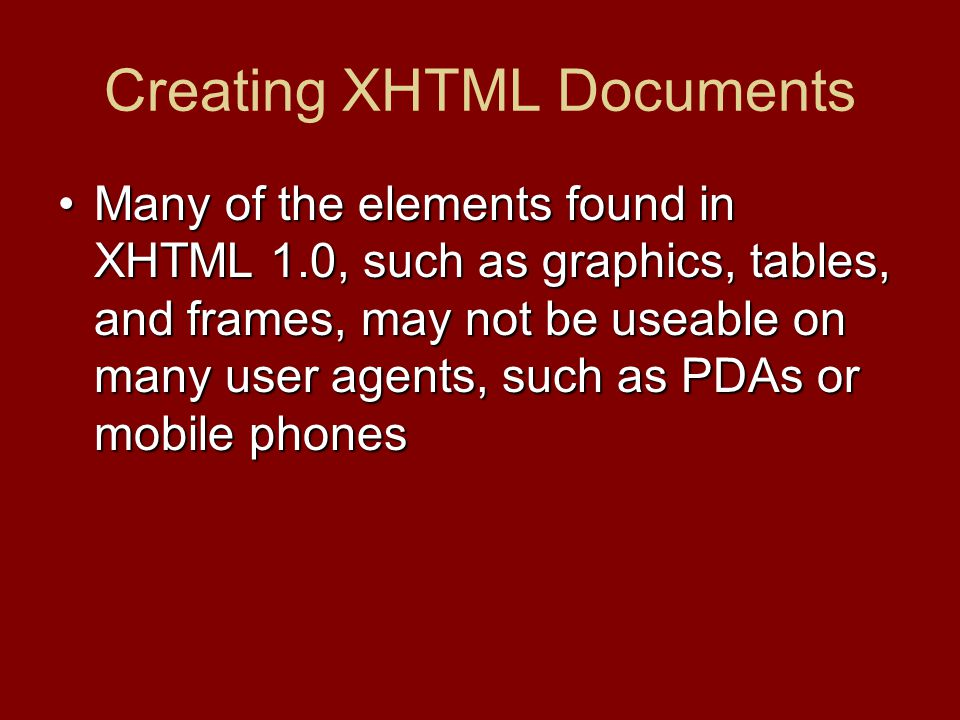 Many of the elements found in XHTML 1.0, such as graphics, tables, and frames, may not be useable on many user agents, such as PDAs or mobile phonesMa
