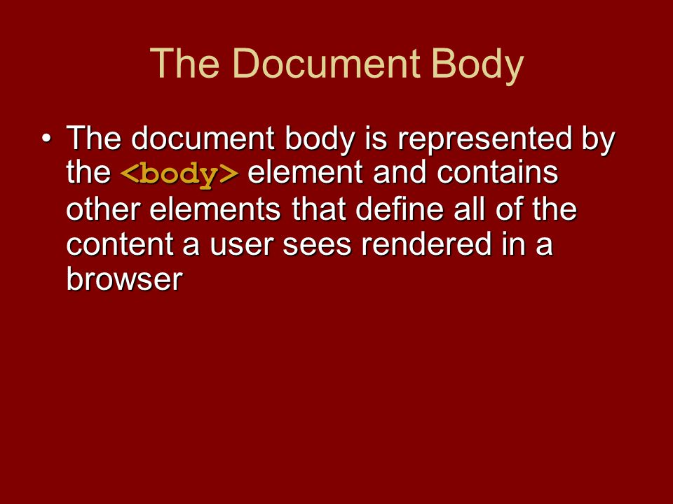 The Document Body The document body is represented by the element and contains other elements that define all of the content a user sees rendered in a