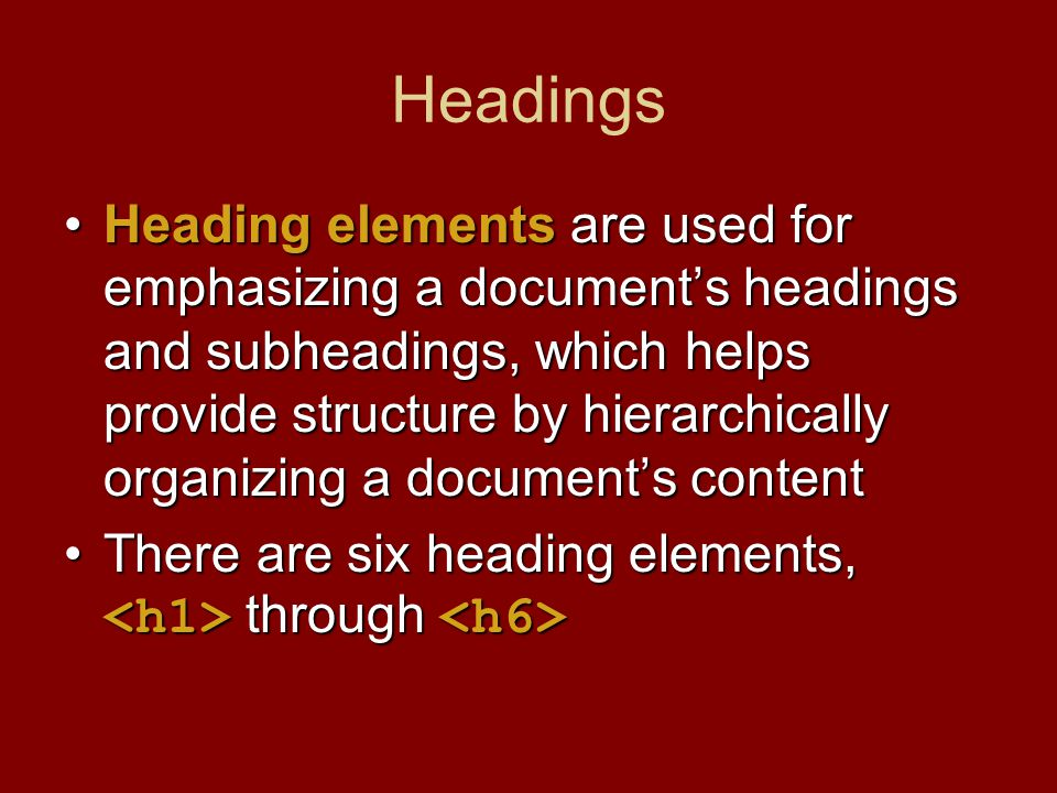 Headings Heading elements are used for emphasizing a document's headings and subheadings, which helps provide structure by hierarchically organizing a