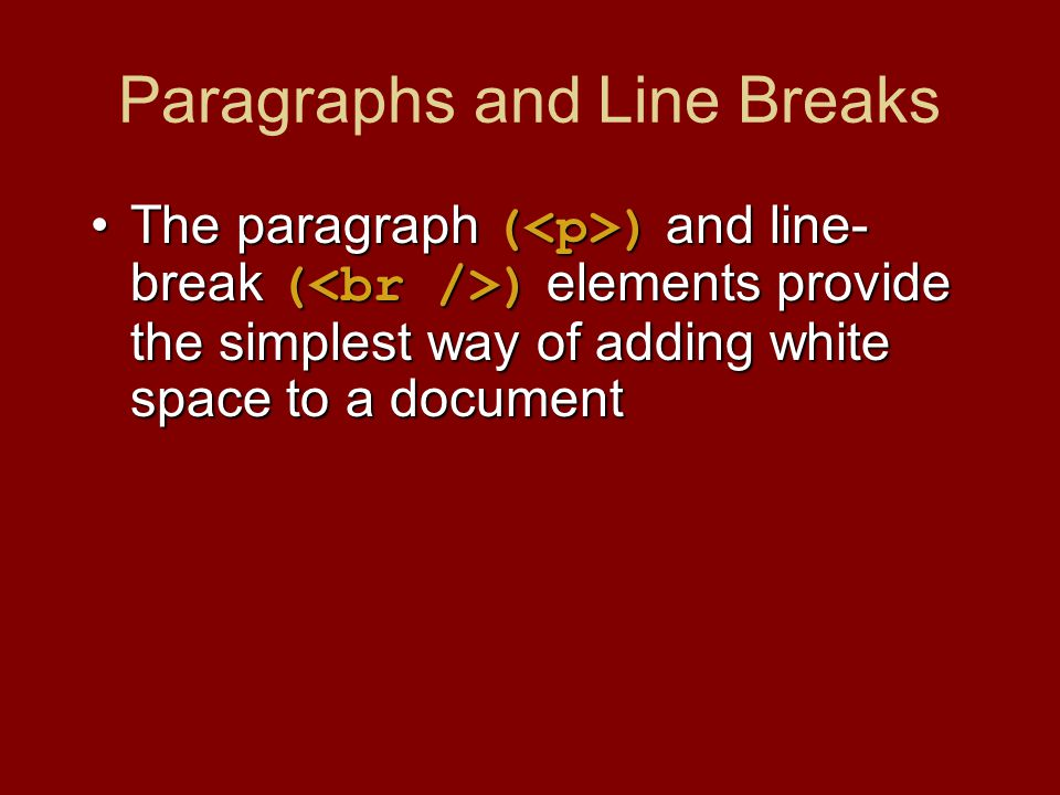 Paragraphs and Line Breaks The paragraph ( ) and line- break ( ) elements provide the simplest way of adding white space to a documentThe paragraph ( ) and line- break ( ) elements provide the simplest way of adding white space to a document