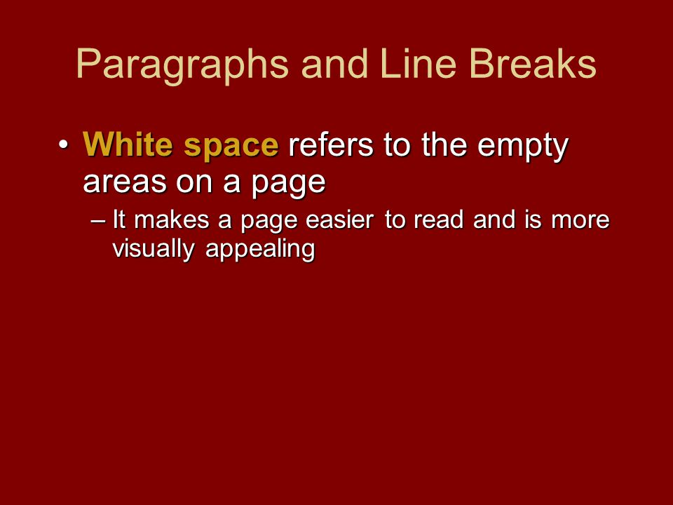 Paragraphs and Line Breaks White space refers to the empty areas on a pageWhite space refers to the empty areas on a page –It makes a page easier to r